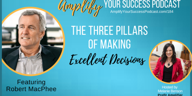 The 3 Pillars That Lead to Excellent Decisions with Robert MacPhee on Amplify Your Success Podcast Episode 184 with Melanie Benson