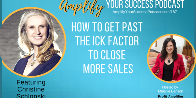 How to Get Past The Ick Factor to Close More Deals with Christine Schlonski on Amplify Your Success Podcast Episode 187 with Melanie Benson